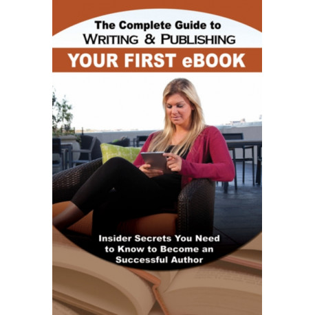 Complete Guide to Writing & Publishing Your First eBook: Insider Secrets You Need to Know to Become a Successful Author