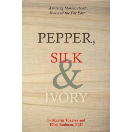 Pepper, Silk & Ivory: Amazing Stories About Jews & the Far East