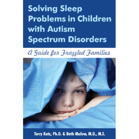 Solving Sleep Problems in Children with Autism Spectrum Disorders: A Guide for Frazzled Families