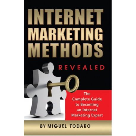 Internet Marketing Methods Revealed: The Complete Guide to Becoming an Internet Marketing Expert