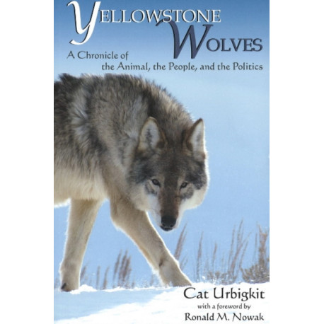 Yellowstone Wolves: A Chronicle of the Animal, the People & the Politics