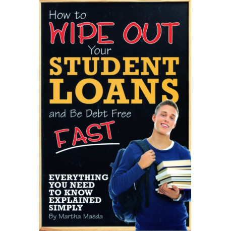 How to Wipe Out Your Student Loans & Be Debt Free Fast: Everything You Need to Know Explained Simply