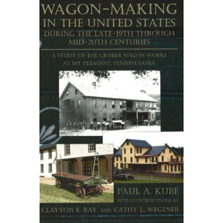 Wagon-Making in the United States: During the Late-19th Through Mid-20th Centuries -- A Study of the Gruber Wagon Works at Mt Pleasant, Pennsylvania