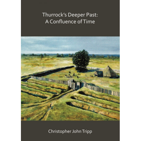 Thurrock's Deeper Past: A Confluence of Time: The archaeology of the borough of Thurrock, Essex, from the last Ice Age to the establishment of the English kingdoms