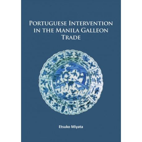 Portuguese Intervention in the Manila Galleon Trade: The structure and networks of trade between Asia and America in the 16th and 17th centuries as revealed by Chinese Ceramics and Spanish archives