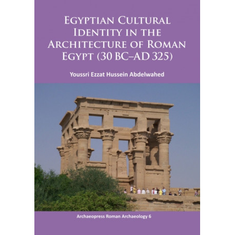 Egyptian Cultural Identity in the Architecture of Roman Egypt (30 BC-AD 325)