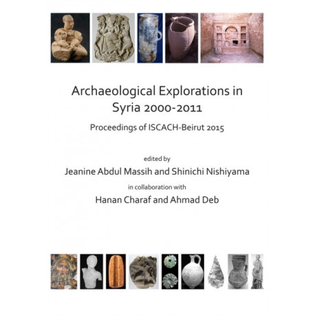 Archaeological Explorations in Syria 2000-2011: Proceedings of ISCACH-Beirut 2015