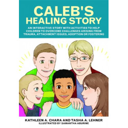 Caleb's Healing Story: An Interactive Story with Activities to Help Children to Overcome Challenges Arising from Trauma, Attachment Issues, Adoption or Fostering