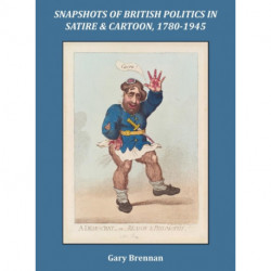 Snapshots of British Politics in Satire and Cartoon, 1780 - 1945
