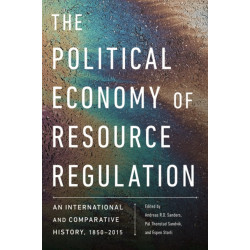 The Political Economy of Resource Regulation: An International and Comparative History, 1850-2015