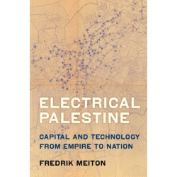 Electrical Palestine: Capital and Technology from Empire to Nation