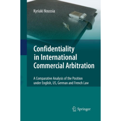 Confidentiality in International Commercial Arbitration: A Comparative Analysis of the Position under English, US, German and French Law