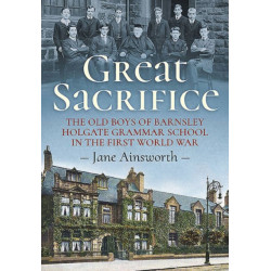 Great Sacrifice: The Old Boys of Barnsley Holgate Grammar School in the First World War