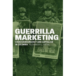Guerrilla Marketing: Counterinsurgency and Capitalism in Colombia