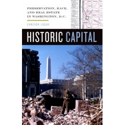 Historic Capital: Preservation, Race, and Real Estate in Washington, D.C.
