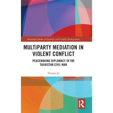 Multiparty Mediation in Violent Conflict: Peacemaking Diplomacy in the Tajikistan Civil War
