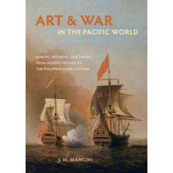 Art and War in the Pacific World: Making, Breaking, and Taking from Anson's Voyage to the Philippine-American War