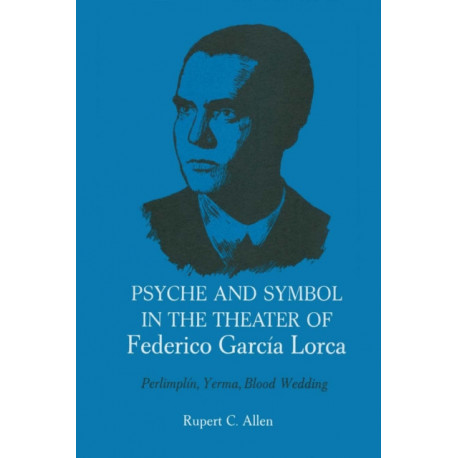 Psyche and Symbol in the Theater of Federico Garcia Lorca: Perlimplin, Yerma, Blood Wedding