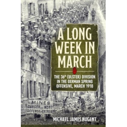 A Long Week in March: The 36th (Ulster) Division in the German Spring Offensive, March 1918