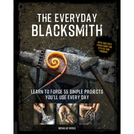 The Everyday Blacksmith: Learn to forge 55 simple projects you'll use every day, with multiple variations for styles and finishes