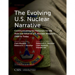 The Evolving U.S. Nuclear Narrative: Communicating the Rationale for the Role and Value of U.S. Nuclear Weapons, 1989 to Today