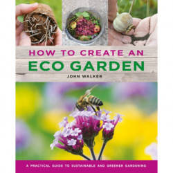 How to Create an Eco Garden: The practical guide to sustainable and greener gardening