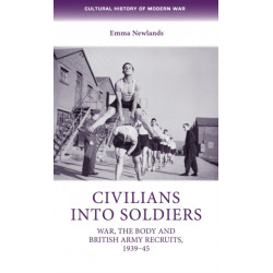 Civilians into Soldiers: War, the Body and British Army Recruits, 1939-45