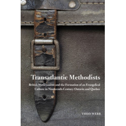 Transatlantic Methodists: British Wesleyanism and the Formation of an Evangelical Culture in Nineteenth-Century Ontario and Quebec