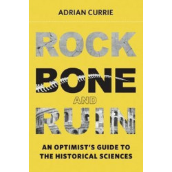 Rock, Bone, and Ruin: An Optimist's Guide to the Historical Sciences