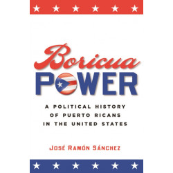 Boricua Power: A Political History of Puerto Ricans in the United States