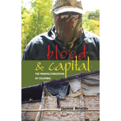 Blood and Capital: The Paramilitarization of Colombia