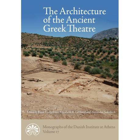 The Architecture of the Ancient Greek Theatre: Acts of an International Conference at the Danish Institute at Athens 27-30 January 2012