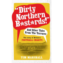 """""""Dirty Northern B*st*rds"""" And Other Tales From The Terraces: The Story of Britain's Football Chants"""