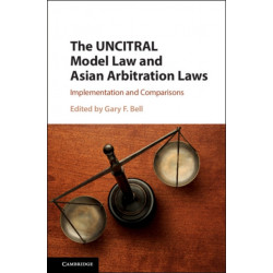 The UNCITRAL Model Law and Asian Arbitration Laws: Implementation and Comparisons