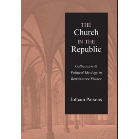 Church in the Republic: Gallicanism and Political Ideology in Renaissance France