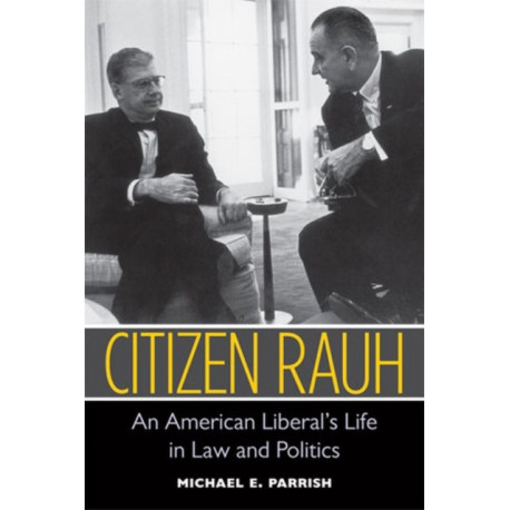 Citizen Rauh: An American Liberal's Life in Law and Politics