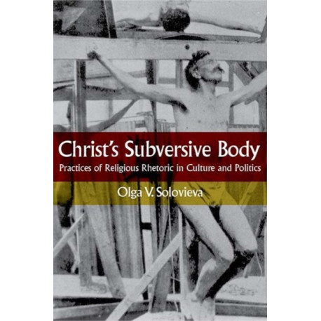 Christ's Subversive Body: Practices of Religious Rhetoric in Culture and Politics