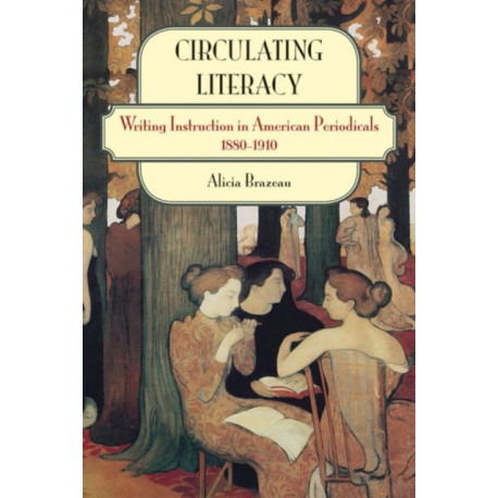 Circulating Literacy: Writing Instruction in American Periodicals, 1880-1910