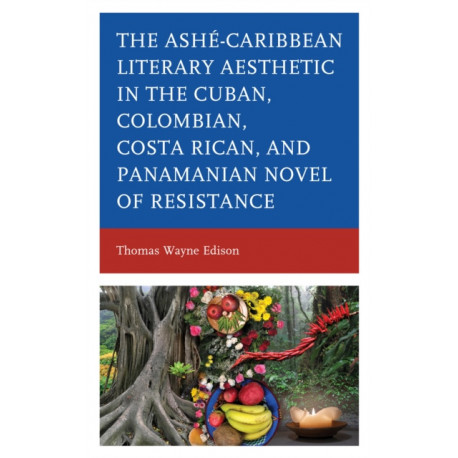 Ashe-Caribbean Literary Aesthetic in the Cuban, Colombian, Costa Rican, and Panamanian Novel of Resistance