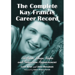 The Complete Kay Francis Career Record: All Film, Stage, Radio and Television Appearances