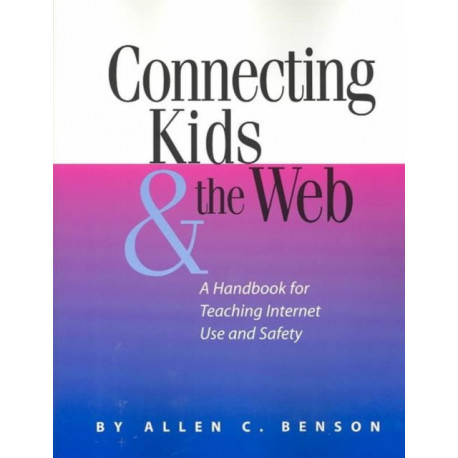Connecting Kids and the Web: A Handbook for Teaching Internet Use and Safety