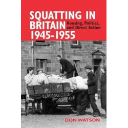 Squatting in Britain 1945-1955: Housing, Politics and Direct Action