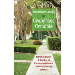 Crabgrass Crucible: Suburban Nature and the Rise of Environmentalism in Twentieth-Century America