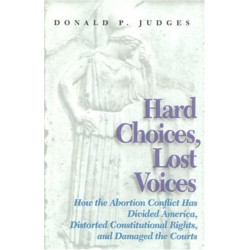 Hard Choices, Lost Voices: How the Abortion Conflict Has Divided America, Distorted Constitutional Rights and Damaged the Courts